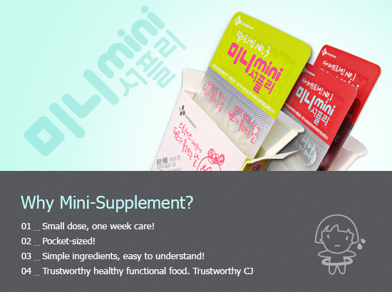 Why Mini-Supplement? Small dose, one week care! Pocket-sized! Simple ingredients that are easy for your body to absorb! Trustworthy health supplement made by Trustworthy CJ!